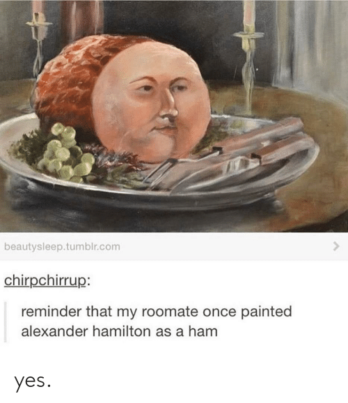Alexander Hamilton: beautysleep.tumblr.com  chirpchirrup:  reminder that my roomate once painted  alexander hamilton as a ham yes.