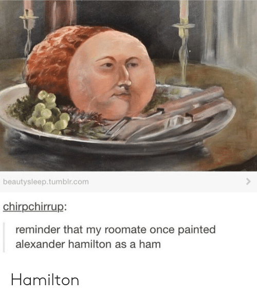 Alexander Hamilton: beautysleep.tumblr.com  chirpchirrup:  reminder that my roomate once painted  alexander hamilton as a ham Hamilton