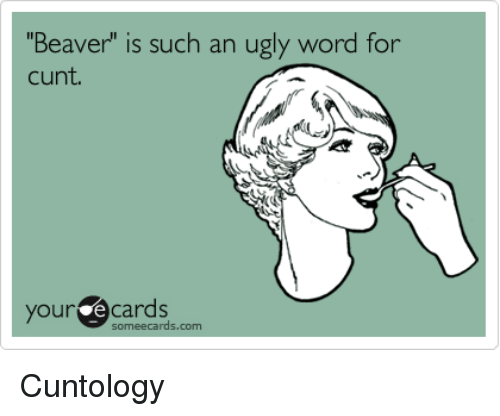 "Memes, Cunt, and Ecards: Beaver"" is such an ugly word for  cunt  your e Cards  some ecards.com Cuntology"