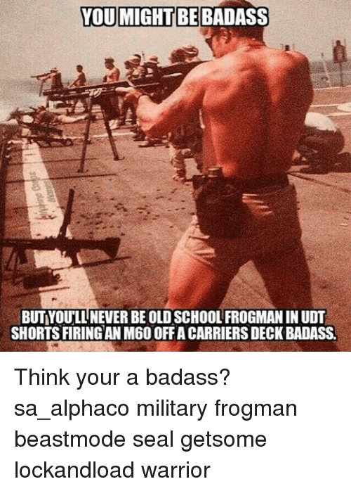 Memes, Seal, and Warriors: BEBADA  YOUMIGHTBE BUTYOULLNEVER BE OLDSCHOOLFROGMANINUDT  SHORTSFIRINGAN M600FFA CARRIERSDECKBADASSA Think your a badass? sa_alphaco military frogman beastmode seal getsome lockandload warrior