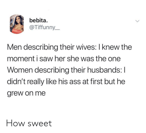 husbands: bebita.  @Tiffunny_  Men describing their wives: I knew the  moment i saw her she was the one  Women describing their husbands: I  didn't really like his ass at first but he  grew on me How sweet