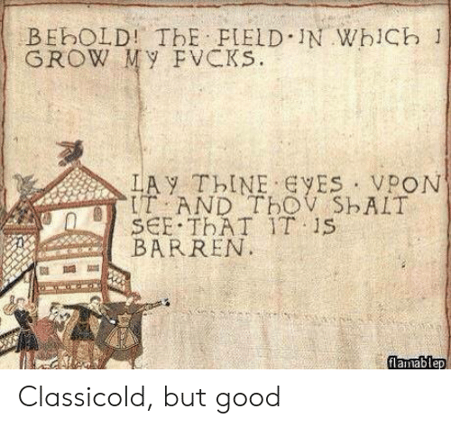 barren: BEbOLD! ThE FIELD IN WhiCb 1  GROW My FVCKs.  LAY ThINE ES VPON  IT AND TbOV ShAIT  SCE THAT IT 1S  BARREN  flamablep Classicold, but good