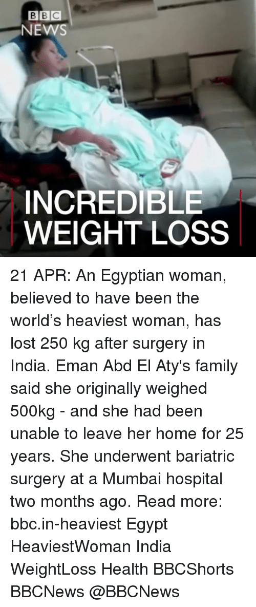 emanate: BEC  NEMS  INCREDIBLE  WEIGHT LOSS 21 APR: An Egyptian woman, believed to have been the world's heaviest woman, has lost 250 kg after surgery in India. Eman Abd El Aty's family said she originally weighed 500kg - and she had been unable to leave her home for 25 years. She underwent bariatric surgery at a Mumbai hospital two months ago. Read more: bbc.in-heaviest Egypt HeaviestWoman India WeightLoss Health BBCShorts BBCNews @BBCNews