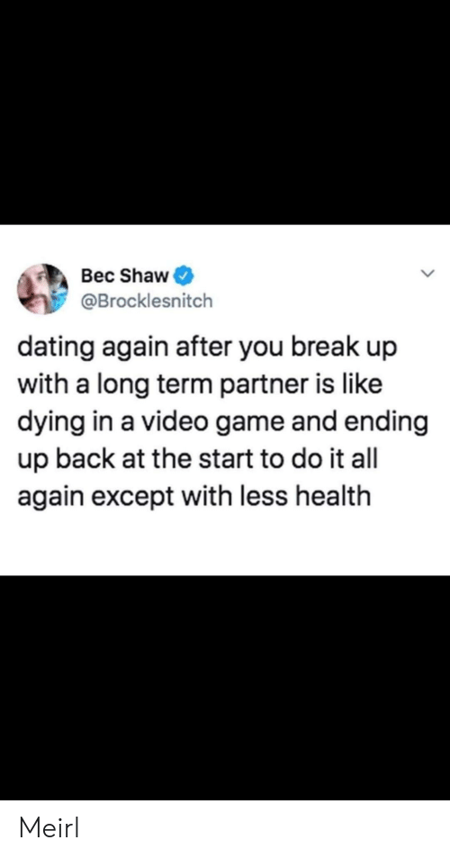 break up: Bec Shaw  @Brocklesnitch  dating again after you break up  with a long term partner is like  dying in a video game and ending  up back at the start to do it all  again except with less health Meirl