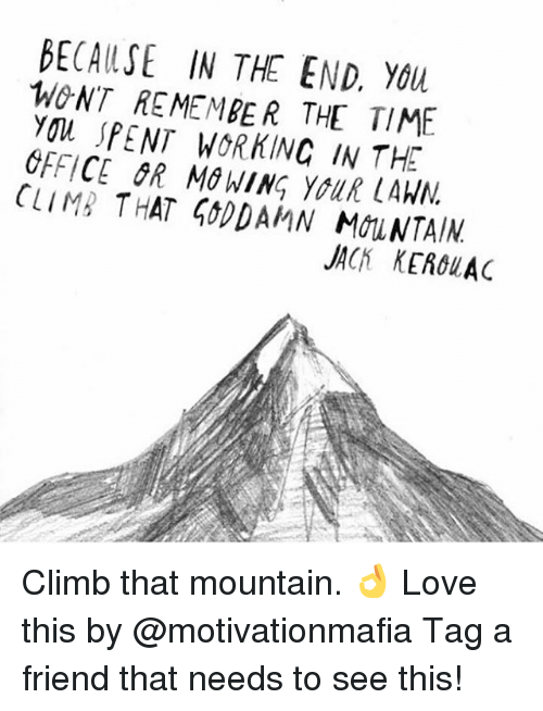 clima: BECA (LSE IN THE END,  WONT REMEMBER THE TIME  You SPENT WORKINC IN THE  OFFICE SR MG WING yall LAWN  CLIMA THAT 500DAMN MOUNTAIN  JACH KEACu AC Climb that mountain. 👌 Love this by @motivationmafia Tag a friend that needs to see this!