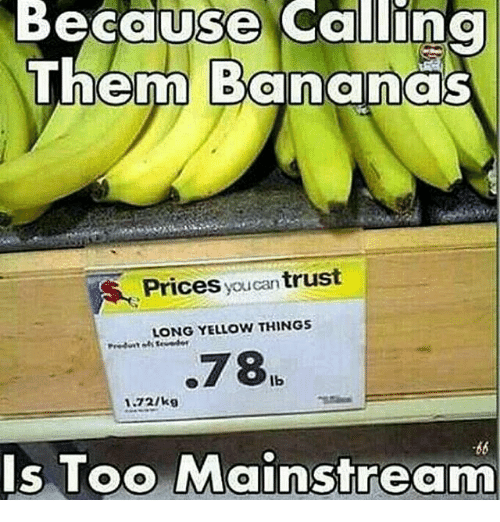 Too Mainstream: Because Callina  Them Banana  Prices youcan trust  LONG YELLOW THINGS  78  lb  1-72/kg  Is Too Mainstream
