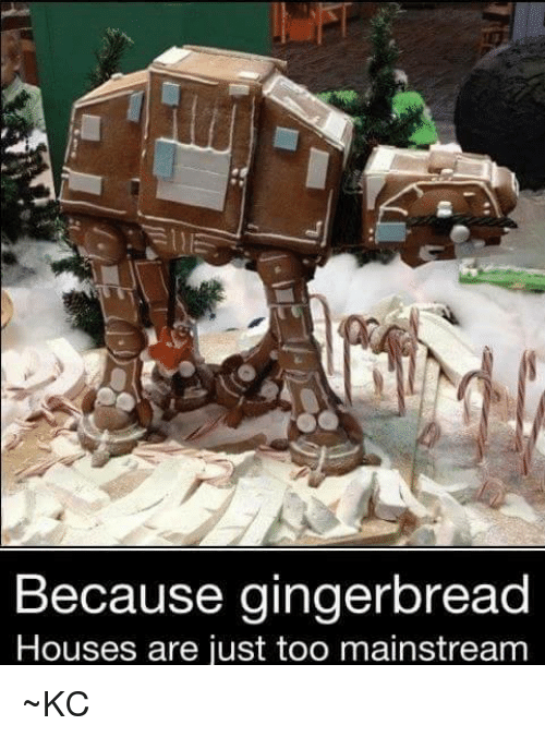 Too Mainstream: Because gingerbread  Houses are just too mainstream ~KC♡