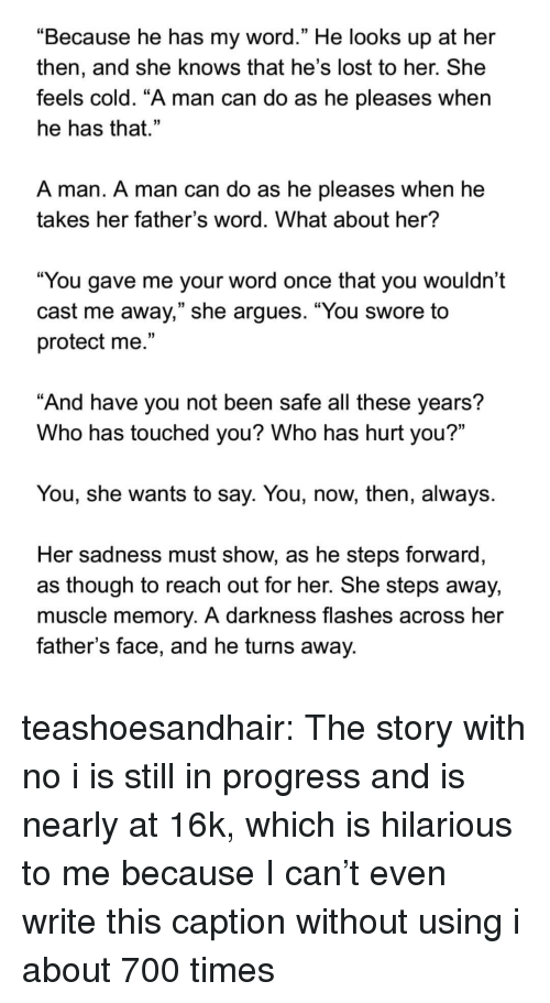 "I Is: ""Because he has my word."" He looks up at her  then, and she knows that he's lost to her. She  feels cold. ""A man can do as he pleases when  he has that.""  A man. A man can do as he pleases when he  takes her father's word. What about her?  ""You gave me your word once that you wouldn't  cast me away,"" she argues. ""You swore to  protect me.""  And have you not been safe all these years?  Who has touched you? Who has hurt you?""  You, she wants to say. You, now, then, always.  Her sadness must show, as he steps forward  as though to reach out for her. She steps away,  muscle memory. A darkness flashes across her  father's face, and he turns away. teashoesandhair:  The story with no i is still in progress and is nearly at 16k, which is hilarious to me because I can't even write this caption without using i about 700 times"
