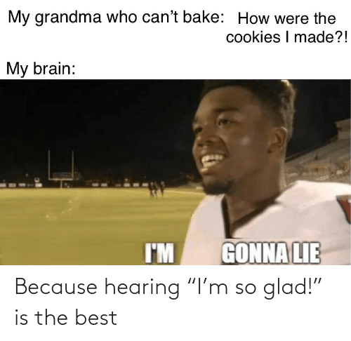 "hearing: Because hearing ""I'm so glad!"" is the best"