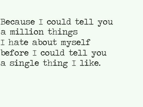 yoiu: Because I could tell yoiu  a million things  I hate about myself  before I could tell you  a single thing I like.