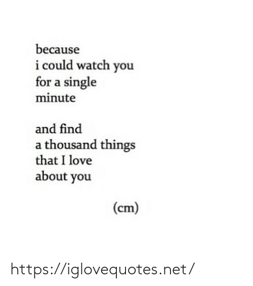 find a: because  i could watch you  for a single  minute  and find  a thousand things  that I love  about you  (cm) https://iglovequotes.net/