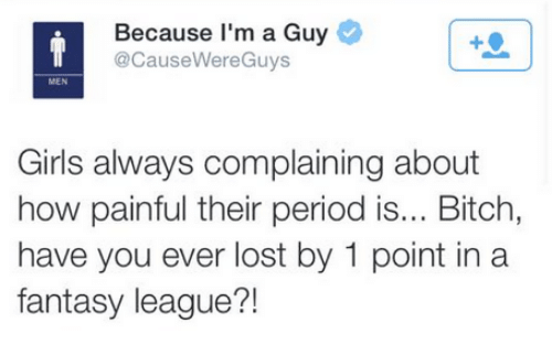 NFL: Because I'm a Guy  T CacauseWereGuys  MEN  Girls always complaining about  how painful their period is... Bitch,  have you ever lost by 1 point in a  fantasy league?!