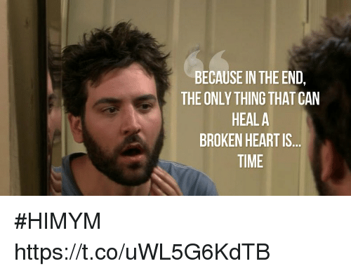 Memes, Heart, and Time: BECAUSE IN THE END,  THE ONLY THING THAT CAN  HEALA  BROKEN HEART IS  TIME #HIMYM https://t.co/uWL5G6KdTB