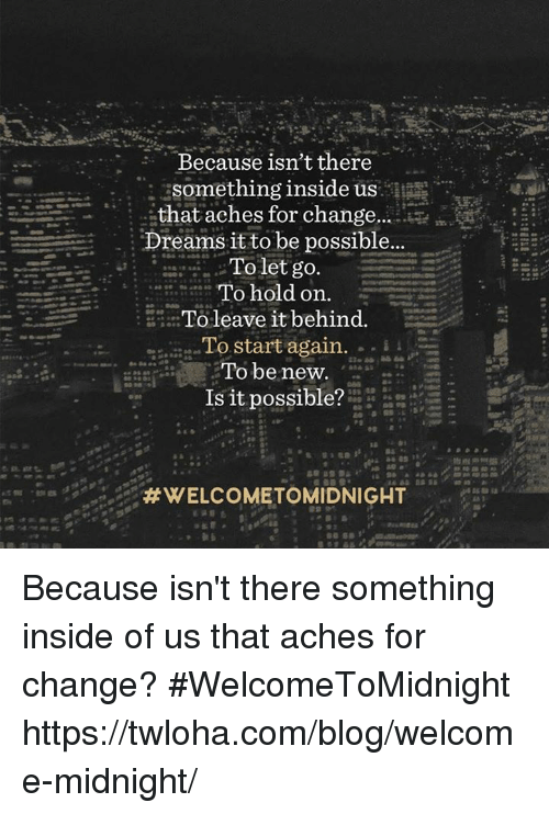 Memes, Blog, and 🤖: Because isn't there  that aches for change...  Dreams it to be possible...  To let go.  To hold on.  a: To leave it behind  To start again  i  To be new.  Is it possible?  HWELCOMETOMIDNIGHT  Bass Because isn't there something inside of us that aches for change? #WelcomeToMidnight https://twloha.com/blog/welcome-midnight/