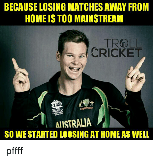 Too Mainstream: BECAUSE LOSING MATCHES AWAY FROM  HOME IS TOO MAINSTREAM  a CRICKET  WORLD  AllSTRALIA  SO WE STARTED LOOSING AT HOME AS WELL pffff   <finisher>