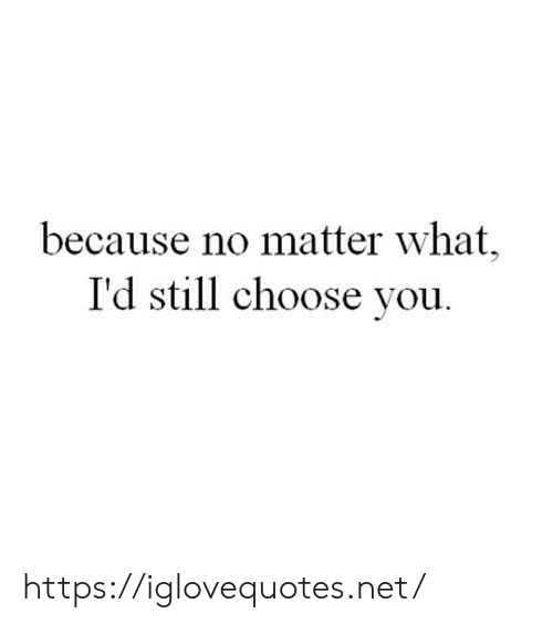 No Matter What: because no matter what,  I'd still choose you https://iglovequotes.net/