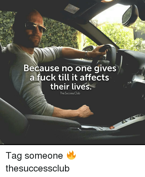 Memes, Affect, and 🤖: Because no one gives  a fuck till it affects  their lives.  The Success Club Tag someone 🔥 thesuccessclub