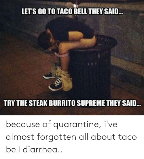 Diarrhea: because of quarantine, i've almost forgotten all about taco bell diarrhea..