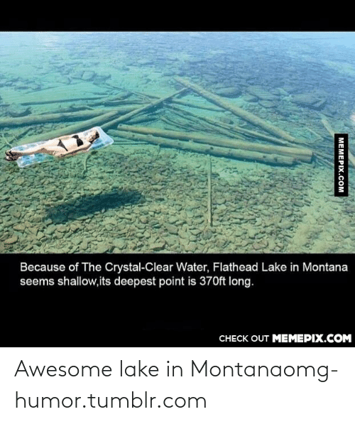clear water: Because of The Crystal-Clear Water, Flathead Lake in Montana  seems shallow,its deepest point is 370ft long.  CHECK OUT MEMEPIX.COM  MEMEPIX.COM Awesome lake in Montanaomg-humor.tumblr.com