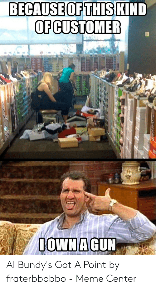 Fraterbbobbo: BECAUSE OFTHIS  OFCUSTOMER  KIND Al Bundy's Got A Point by fraterbbobbo - Meme Center
