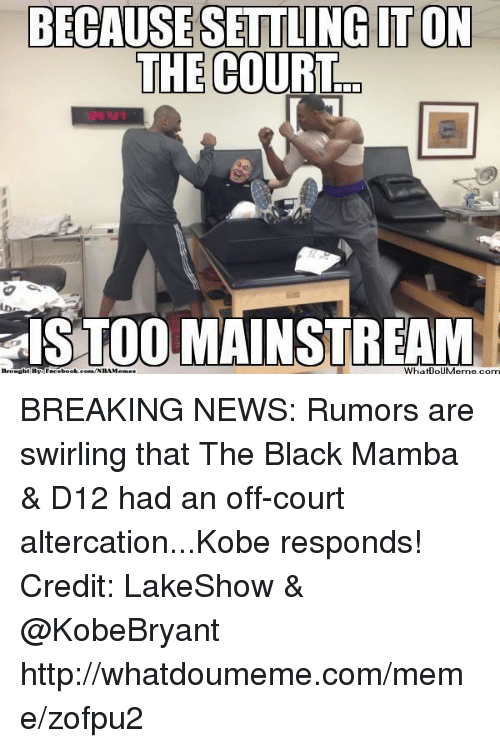 d12: BECAUSE  SETTLING ITON  THE COURT  dSTOOMAINSTREAM  com BREAKING NEWS: Rumors are swirling that The Black Mamba & D12 had an off-court altercation...Kobe responds!