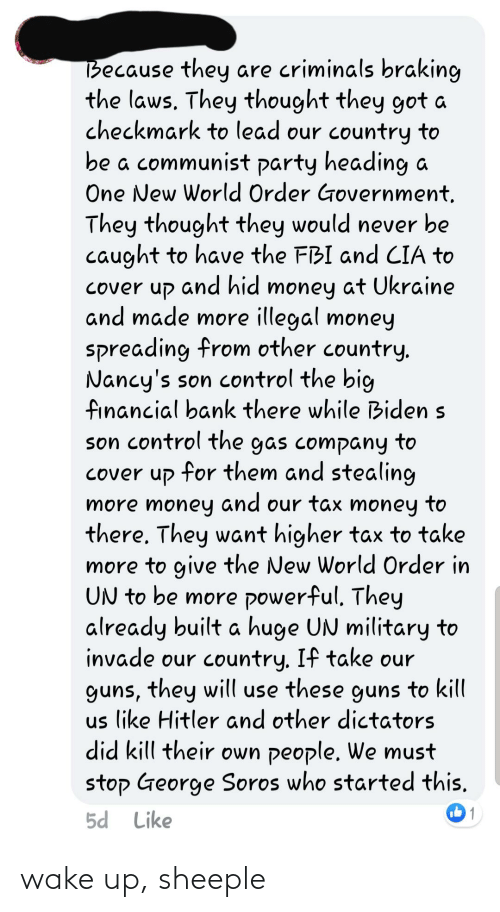 George Soros: Because they are criminals braking  the laws. They thought they got a  checkmark to lead our country to  be a communist party heading a  One New World Order Government,  They thought they would never be  caught to have the FBI and CIA to  Cover up and hid money at Ukraine  and made more illegal money  spreading from other country.  Nancy's son control the big  financial bank there while Biden s  son control the gas company to  cover up for them and stealing  and  more money our tax money to  there. They want higher tax to take  more to give the New World Order in  UN to be more powerful. They  already built a huge UN military to  invade our country. If take our  guns, they will use these guns to kill  us like Hitler and other dictators  did kill their own people. We must  stop George Soros who started this,  5d Like wake up, sheeple