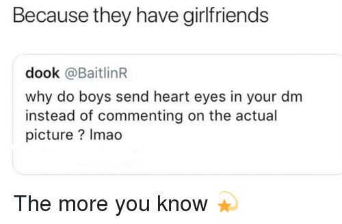 heart-eyes: Because they have girlfriends  dook @BaitlinR  why do boys send heart eyes in your dm  instead of commenting on the actual  picture? Imao The more you know 💫