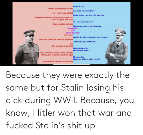 stalin: Because they were exactly the same but for Stalin losing his dick during WWII. Because, you know, Hitler won that war and fucked Stalin's shit up