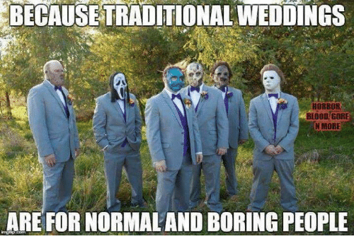 Memes, 🤖, and Blood: BECAUSE TRADITIONAL WEDDINGS  HORROR  BLOOD GORE  N MORE  ARE FOR NORMALAND BORING PEOPLE