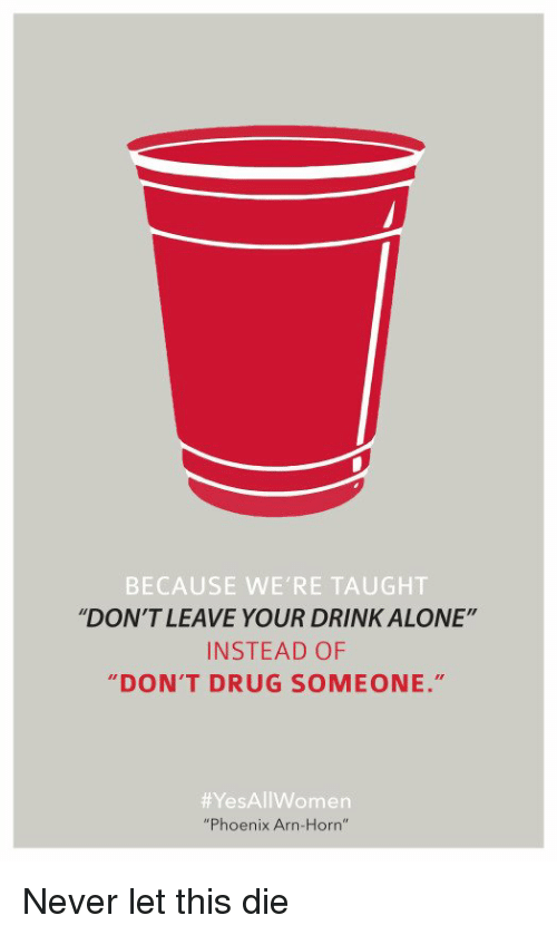 """Drinking Alone: BECAUSE WE'RE TAUGHT  """"DON'T LEAVE YOUR DRINK ALONE""""  INSTEAD OF  DON'T DRUG SOMEONE.""""  Yes All Women  """"Phoenix Arn-Horn"""" Never let this die"""