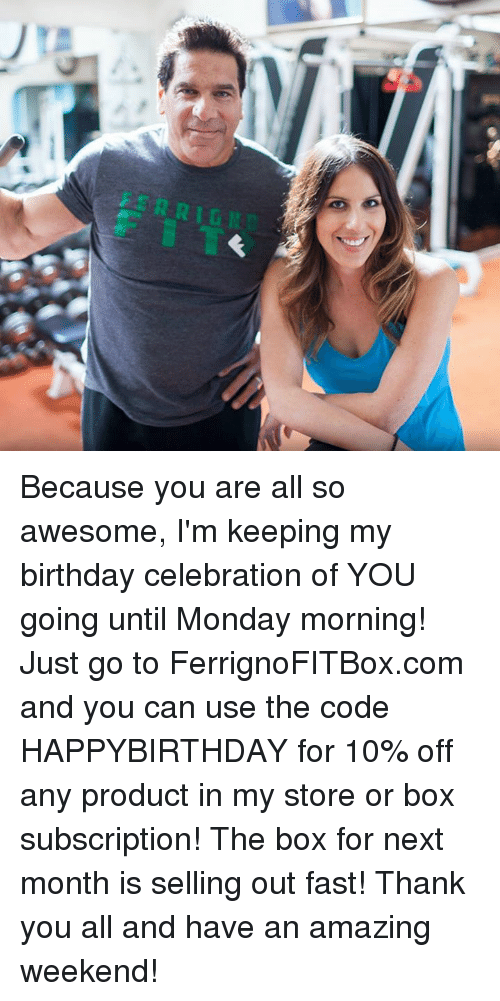 Subscripter: Because you are all so awesome, I'm keeping my birthday celebration of YOU going until Monday morning! Just go to FerrignoFITBox.com and you can use the code HAPPYBIRTHDAY for 10% off any product in my store or box subscription! The box for next month is selling out fast! Thank you all and have an amazing weekend!