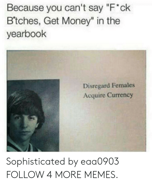 """Females Acquire Currency: Because you can't say """"F'ck  B'tches, Get Money"""" in the  yearbook  Disregard Females  Acquire Currency Sophisticated by eaa0903 FOLLOW 4 MORE MEMES."""