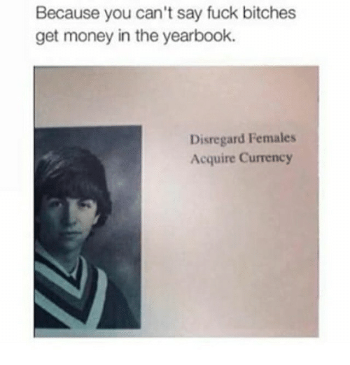 Get Money, Memes, and Money: Because you can't say fuck bitches  get money in the yearbook.  Disregard Females  Acquire Currency