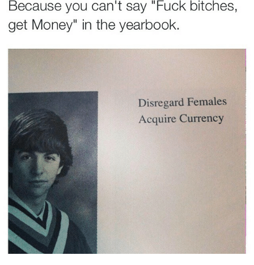 """Females Acquire Currency: Because you can't say """"Fuck bitches,  get Money"""" in the yearbook.  Disregard Females  Acquire Currency"""