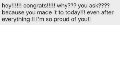 im so proud: because you made it to today!!! even after  everything!! i'm so proud of you!!