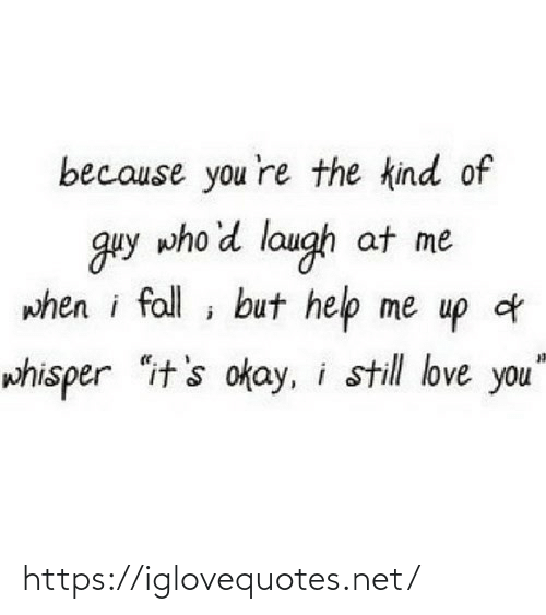 "Fall, Love, and Help: because you 're the kind of  guy who'd laugh at me  when i fall ; but help me up d  whisper ""it's okay, i still love you"" https://iglovequotes.net/"