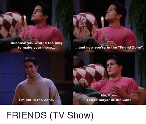 "Friends (TV show): Because you waited too long  to make your move...  I'm not in the Zone.  and now you're in the ""Friend Zone"".  No, Ross.  You're mayor of the Zone. FRIENDS (TV Show)"