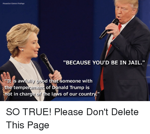 """Trump: """"BECAUSE YOU'D BE IN JAIL.""""  It is a  uly good that someone with  the tempe  me  of Donald Trump is  ot in charge of the laws of our country."""" SO TRUE!   Please Don't Delete This Page"""