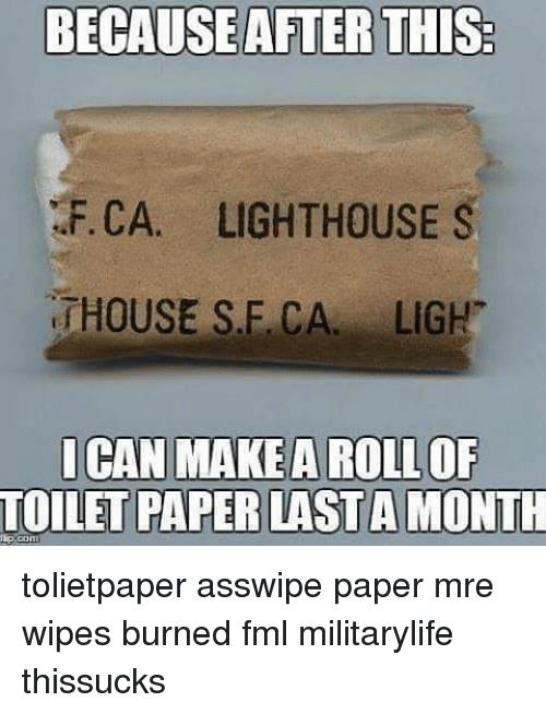 mre: BECAUSEAFTER THIS:  F.CA. LIGHTHOUSE S  HOUSE SLE CA LIGH  ICAN MAKE A ROLL OF  TOILETPAPER LASTA MONTH tolietpaper asswipe paper mre wipes burned fml militarylife thissucks