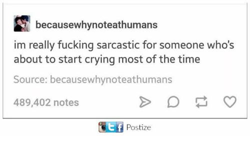 Crying, Dank, and Fucking: becausewhynoteathumans  im really fucking sarcastic for someone who's  about to start crying most of the time  Source: becausewhynoteathumans  489,402 notes  ETEf Postize
