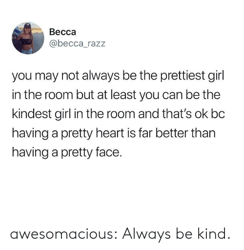 Becca: Becca  @becca_razz  you may not always be the prettiest girl  in the room but at least you can be the  kindest girl in the room and that's ok bc  having a pretty heart is far better than  having a pretty face. awesomacious:  Always be kind.