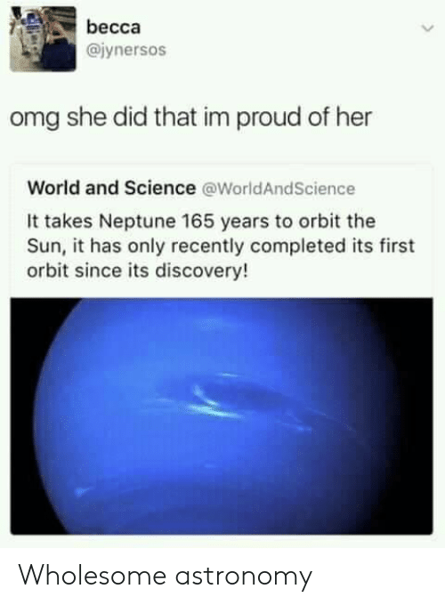 discovery: becca  @iynersos  omg she did that im proud of her  World and Science @WorldAndScience  It takes Neptune 165 years to orbit the  Sun, it has only recently completed its first  orbit since its discovery! Wholesome astronomy