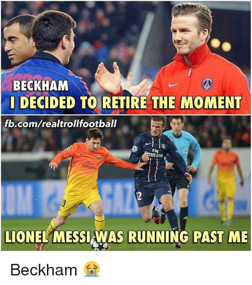 Memes, fb.com, and Running: BECKHAM  DECIDED TO RETIRE THE MOMENT  fb.com/realtrollfootball  Amirale  LIONEL MESSIWAS RUNNING PAST ME Beckham 😭