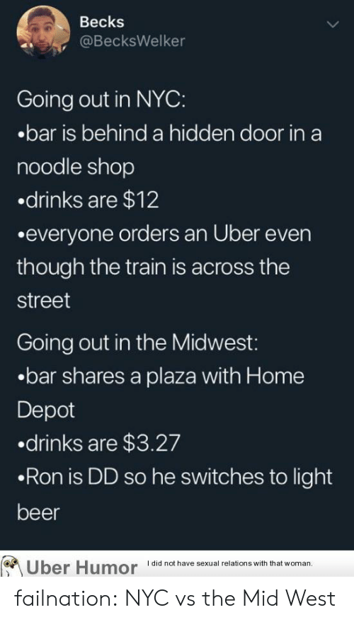 Depot: Becks  @BecksWelker  Going out in NYC:  .bar is behind a hidden door in a  noodle shop  drinks are $12  .everyone orders an Uber even  though the train is across the  street  Going out in the Midwest:  .bar shares a plaza with Home  Depot  .drinks are $3.27  .Ron is DD so he switches to light  beer  I did not have sexual relations with that woman  Uber Humor failnation:  NYC vs the Mid West