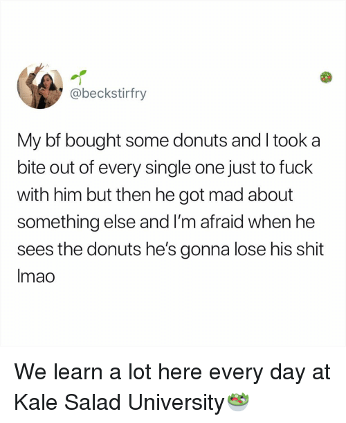 Kale: @beckstirfry  My bf bought some donuts and I took a  bite out of every single one just to fuck  with him but then he got mad about  something else and l'm afraid when he  sees the donuts he's gonna lose his shit  Imao We learn a lot here every day at Kale Salad University🥗