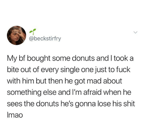 Donuts: @beckstirfry  My bf bought some donuts and I took a  bite out of every single one just to fuck  with him but then he got mad about  something else and I'm afraid when he  sees the donuts he's gonna lose his shit  Imao