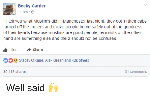 Confused, Dank, and Good: Becky Carrier  11 hrs  I'll tell you what Muslim's did in Manchester last night, they got in their cabs  turned off the meters and drove people home safely out of the goodness  of their hearts because muslims are good people, terrorists on the other  hand are something else and the 2 should not be confused.  Like A Share  t OO Stacey OKane, Alex Green and 42k others  31 comments  35,112 shares Well said 🙌