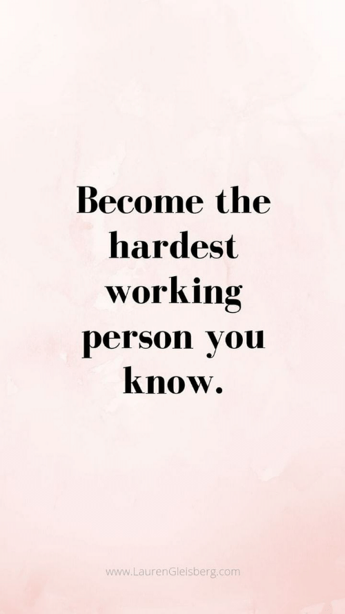 Hardest: Become the  hardest  working  person you  know.  www.LaurenGleisberg.com