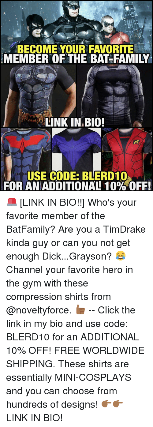 Memes, Heroes, and 🤖: BECOME YOUR FAVORITE  MEMBER OF THE BAT-FAMILY  LINK IN BIO!  USE CODE: BLERD10h  FOR ANDADDITIONAL 10% OFF! 🚨 [LINK IN BIO!!] Who's your favorite member of the BatFamily? Are you a TimDrake kinda guy or can you not get enough Dick...Grayson? 😂 Channel your favorite hero in the gym with these compression shirts from @noveltyforce. 👍🏾 -- Click the link in my bio and use code: BLERD10 for an ADDITIONAL 10% OFF! FREE WORLDWIDE SHIPPING. These shirts are essentially MINI-COSPLAYS and you can choose from hundreds of designs! 👉🏾👉🏾 LINK IN BIO!