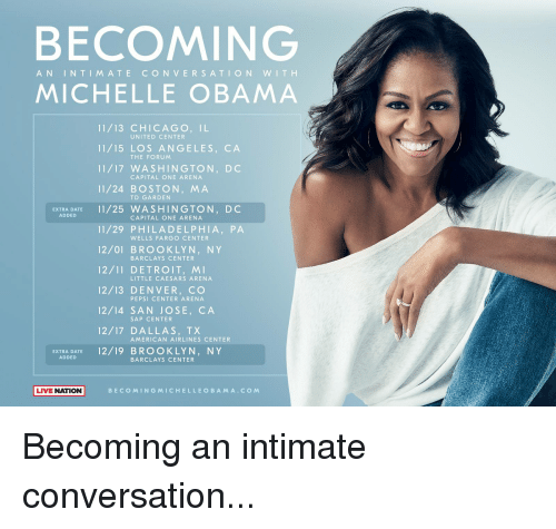 td garden: BECOMING  AN IN TIM ATE CON VERSATION WITH  MICHELLE OBAMA  11/13 CHICAGO, IL  11/15 LOS ANGELES, CA  11/17 WASHINGTON, DC  11/24 BOSTON, MA  UNITED CENTER  THE FORUM  CAPITAL ONE ARENA  TD GARDEN  EXTRA DATE1/25 WASHINGTON, DC  ADDED  CAPITAL ONE ARENA  11/29 PHILADELPHIA, PA  12/01 BROOKLYN, NY  12/11 DETROIT, M  12/13 DENVER, CO  12/14 SAN JOSE, CA  12/17 DALLAS, TX  WELLS FARGO CENTER  BARCLAYS CENTER  LITTLE CAESARS ARENA  PEPSI CENTER ARENA  SAP CENTER  AMERICAN AIRLINES CENTER  EXTRA DATE12/19 BROOKLYN, NY  ADDED  BARCLAYS CENTER  LIVE NATION  BECOMINGMICHELLE O BAM A.CO M Becoming an intimate conversation...